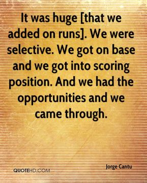 Jorge Cantu  - It was huge [that we added on runs]. We were selective. We got on base and we got into scoring position. And we had the opportunities and we came through.
