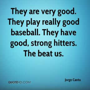 They are very good. They play really good baseball. They have good, strong hitters. The beat us.