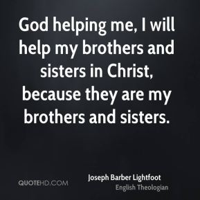 Joseph Barber Lightfoot - God helping me, I will help my brothers and sisters in Christ, because they are my brothers and sisters.