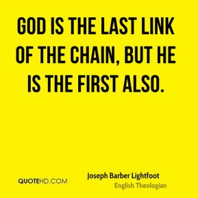Joseph Barber Lightfoot - God is the last link of the chain, but He is the first also.