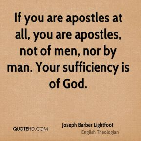Joseph Barber Lightfoot - If you are apostles at all, you are apostles, not of men, nor by man. Your sufficiency is of God.