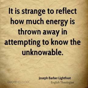 Joseph Barber Lightfoot - It is strange to reflect how much energy is thrown away in attempting to know the unknowable.