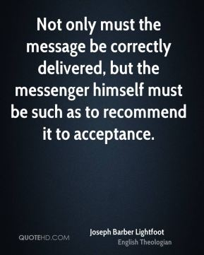 Joseph Barber Lightfoot - Not only must the message be correctly delivered, but the messenger himself must be such as to recommend it to acceptance.