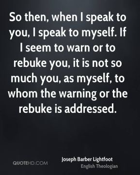 Joseph Barber Lightfoot - So then, when I speak to you, I speak to myself. If I seem to warn or to rebuke you, it is not so much you, as myself, to whom the warning or the rebuke is addressed.