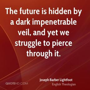 Joseph Barber Lightfoot - The future is hidden by a dark impenetrable veil, and yet we struggle to pierce through it.