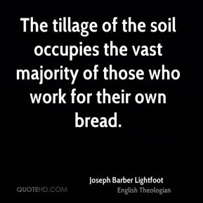 Joseph Barber Lightfoot - The tillage of the soil occupies the vast majority of those who work for their own bread.