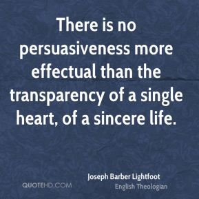 Joseph Barber Lightfoot - There is no persuasiveness more effectual than the transparency of a single heart, of a sincere life.