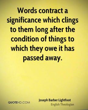 Joseph Barber Lightfoot - Words contract a significance which clings to them long after the condition of things to which they owe it has passed away.