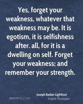Joseph Barber Lightfoot - Yes, forget your weakness, whatever that weakness may be. It is egotism, it is selfishness after. all, for it is a dwelling on self. Forget your weakness; and remember your strength.