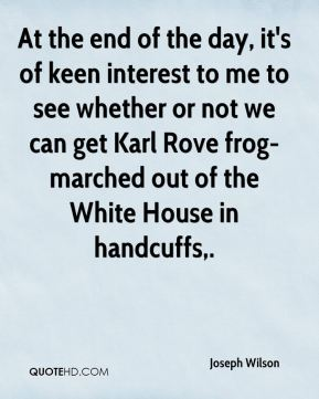 At the end of the day, it's of keen interest to me to see whether or not we can get Karl Rove frog-marched out of the White House in handcuffs.