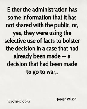 Joseph Wilson  - Either the administration has some information that it has not shared with the public, or, yes, they were using the selective use of facts to bolster the decision in a case that had already been made -- a decision that had been made to go to war.
