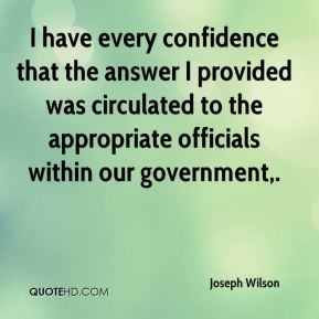 I have every confidence that the answer I provided was circulated to the appropriate officials within our government.