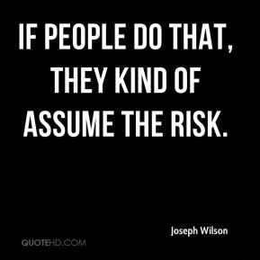 If people do that, they kind of assume the risk.
