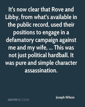 It's now clear that Rove and Libby, from what's available in the public record, used their positions to engage in a defamatory campaign against me and my wife, ... This was not just political hardball. It was pure and simple character assassination.
