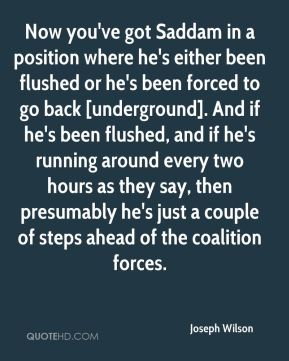 Joseph Wilson  - Now you've got Saddam in a position where he's either been flushed or he's been forced to go back [underground]. And if he's been flushed, and if he's running around every two hours as they say, then presumably he's just a couple of steps ahead of the coalition forces.