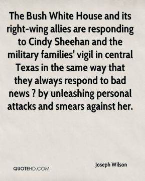 Joseph Wilson  - The Bush White House and its right-wing allies are responding to Cindy Sheehan and the military families' vigil in central Texas in the same way that they always respond to bad news ? by unleashing personal attacks and smears against her.