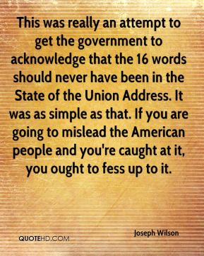 This was really an attempt to get the government to acknowledge that the 16 words should never have been in the State of the Union Address. It was as simple as that. If you are going to mislead the American people and you're caught at it, you ought to fess up to it.