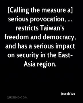 [Calling the measure a] serious provocation, ... restricts Taiwan's freedom and democracy, and has a serious impact on security in the East-Asia region.