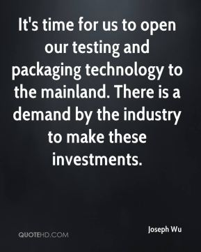 It's time for us to open our testing and packaging technology to the mainland. There is a demand by the industry to make these investments.