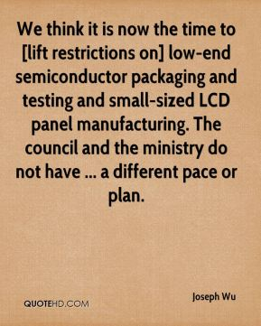 We think it is now the time to [lift restrictions on] low-end semiconductor packaging and testing and small-sized LCD panel manufacturing. The council and the ministry do not have ... a different pace or plan.