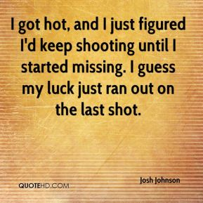 Josh Johnson  - I got hot, and I just figured I'd keep shooting until I started missing. I guess my luck just ran out on the last shot.