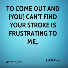 To come out and (you) can't find your stroke is frustrating to me.