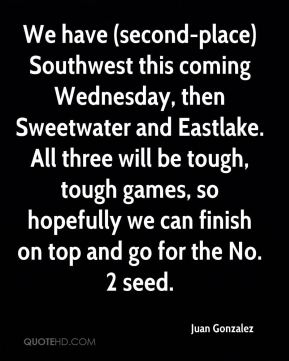 Juan Gonzalez  - We have (second-place) Southwest this coming Wednesday, then Sweetwater and Eastlake. All three will be tough, tough games, so hopefully we can finish on top and go for the No. 2 seed.