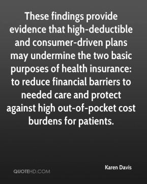 Karen Davis  - These findings provide evidence that high-deductible and consumer-driven plans may undermine the two basic purposes of health insurance: to reduce financial barriers to needed care and protect against high out-of-pocket cost burdens for patients.