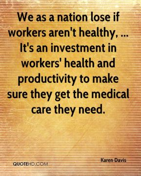 Karen Davis  - We as a nation lose if workers aren't healthy, ... It's an investment in workers' health and productivity to make sure they get the medical care they need.