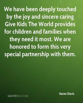 Karen Davis  - We have been deeply touched by the joy and sincere caring Give Kids The World provides for children and families when they need it most. We are honored to form this very special partnership with them.