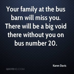 Karen Davis  - Your family at the bus barn will miss you. There will be a big void there without you on bus number 20.