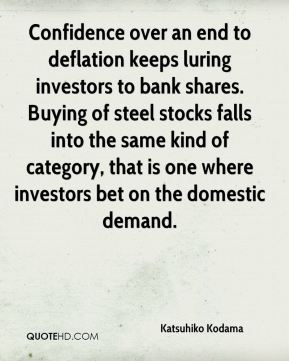 Katsuhiko Kodama  - Confidence over an end to deflation keeps luring investors to bank shares. Buying of steel stocks falls into the same kind of category, that is one where investors bet on the domestic demand.