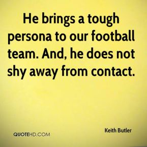 Keith Butler  - He brings a tough persona to our football team. And, he does not shy away from contact.