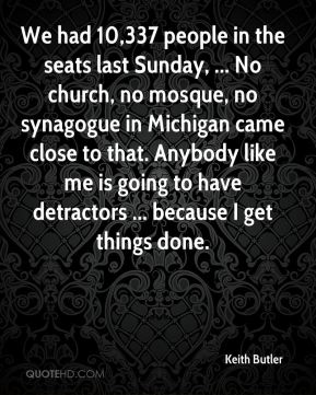 Keith Butler  - We had 10,337 people in the seats last Sunday, ... No church, no mosque, no synagogue in Michigan came close to that. Anybody like me is going to have detractors ... because I get things done.