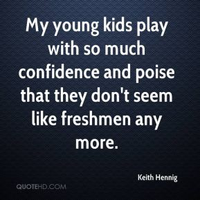 My young kids play with so much confidence and poise that they don't seem like freshmen any more.