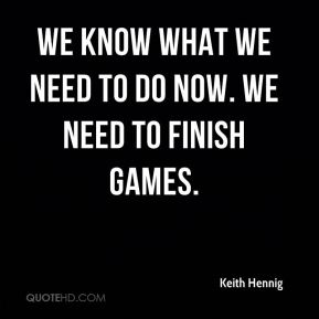 We know what we need to do now. We need to finish games.