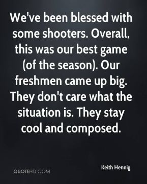 We've been blessed with some shooters. Overall, this was our best game (of the season). Our freshmen came up big. They don't care what the situation is. They stay cool and composed.