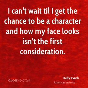 Kelly Lynch - I can't wait til I get the chance to be a character and how my face looks isn't the first consideration.