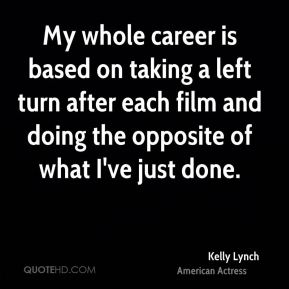 Kelly Lynch - My whole career is based on taking a left turn after each film and doing the opposite of what I've just done.