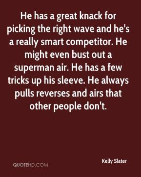 He has a great knack for picking the right wave and he's a really smart competitor. He might even bust out a superman air. He has a few tricks up his sleeve. He always pulls reverses and airs that other people don't.