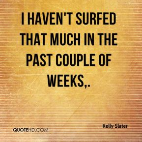 Kelly Slater  - I haven't surfed that much in the past couple of weeks.