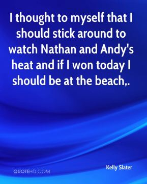 I thought to myself that I should stick around to watch Nathan and Andy's heat and if I won today I should be at the beach.