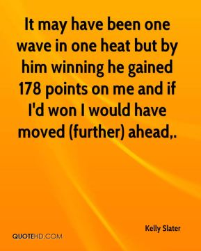 It may have been one wave in one heat but by him winning he gained 178 points on me and if I'd won I would have moved (further) ahead.