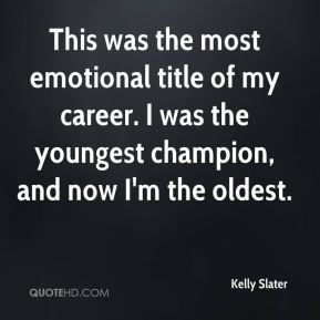 Kelly Slater  - This was the most emotional title of my career. I was the youngest champion, and now I'm the oldest.