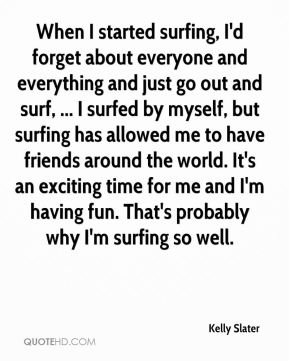 When I started surfing, I'd forget about everyone and everything and just go out and surf, ... I surfed by myself, but surfing has allowed me to have friends around the world. It's an exciting time for me and I'm having fun. That's probably why I'm surfing so well.