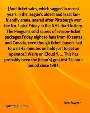 Ken Sawyer  - [And ticket sales, which sagged in recent years in the league's oldest and least fan-friendly arena, soared after Pittsburgh won the No. 1 pick Friday in the NHL draft lottery. The Penguins sold scores of season-ticket packages Friday night to fans from 10 states and Canada, even though ticket-buyers had to wait 45 minutes on hold just to get an operator.] We're on Cloud 9, ... This has probably been the (team's) greatest 24-hour period since 1984.