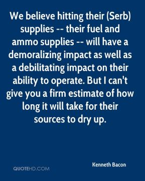We believe hitting their (Serb) supplies -- their fuel and ammo supplies -- will have a demoralizing impact as well as a debilitating impact on their ability to operate. But I can't give you a firm estimate of how long it will take for their sources to dry up.