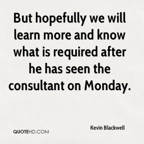 Kevin Blackwell  - But hopefully we will learn more and know what is required after he has seen the consultant on Monday.