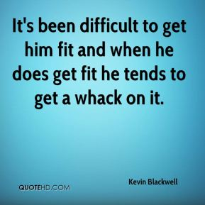 Kevin Blackwell  - It's been difficult to get him fit and when he does get fit he tends to get a whack on it.
