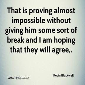 Kevin Blackwell  - That is proving almost impossible without giving him some sort of break and I am hoping that they will agree.